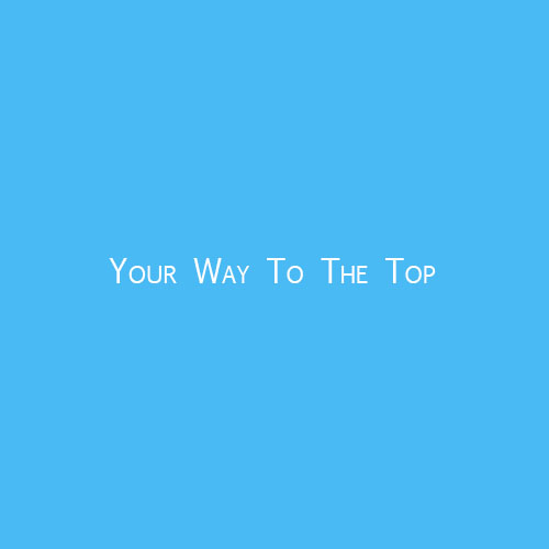 Your Way To The Top